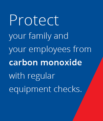 Protect your family and your employees from carbon monoxide with regular equipment checks.